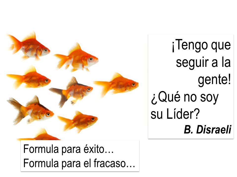 ¡Tengo que seguir a la gente! ¿Qué no soy su Líder? B. Disraeli ¡Tengo que seguir a la gente! ¿Qué no soy su Líder? B. Disraeli Formula para éxito… Fo