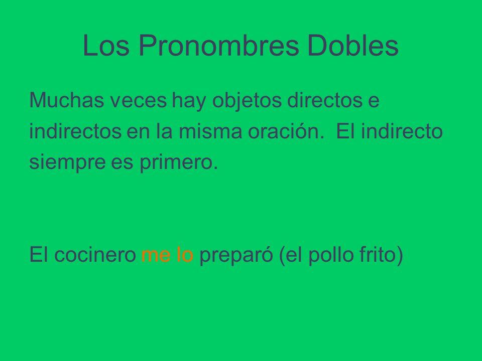 Los Pronombres Dobles Muchas veces hay objetos directos e indirectos en la misma oración. El indirecto siempre es primero. El cocinero me lo preparó (