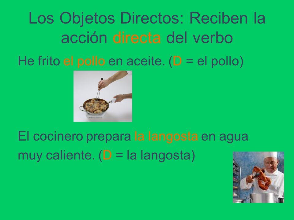 Los Objetos Directos: Reciben la acción directa del verbo He frito el pollo en aceite. (D = el pollo) El cocinero prepara la langosta en agua muy cali