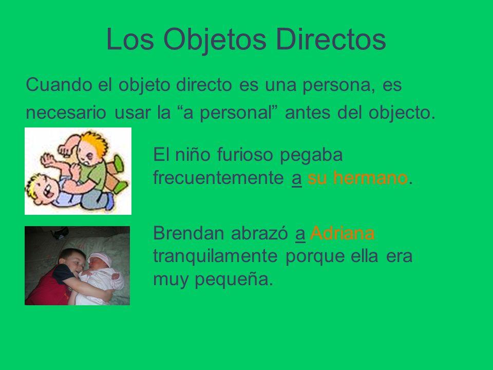Los Objetos Directos Cuando el objeto directo es una persona, es necesario usar la a personal antes del objecto. El niño furioso pegaba frecuentemente