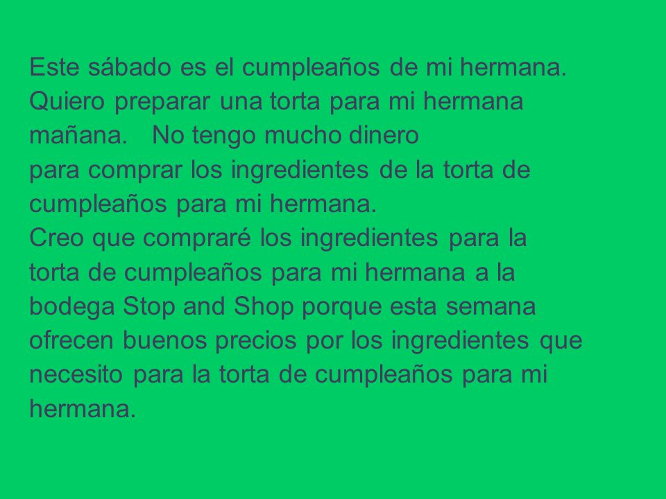 Este sábado es el cumpleaños de mi hermana. Quiero preparar una torta para mi hermana mañana. No tengo mucho dinero para comprar los ingredientes de l