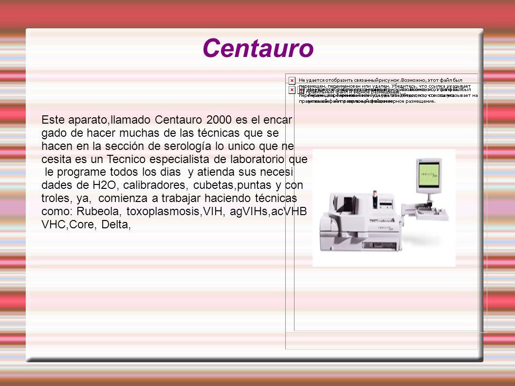 Centauro Este aparato,llamado Centauro 2000 es el encar gado de hacer muchas de las técnicas que se hacen en la sección de serología lo unico que ne cesita es un Tecnico especialista de laboratorio que le programe todos los dias y atienda sus necesi dades de H2O, calibradores, cubetas,puntas y con troles, ya, comienza a trabajar haciendo técnicas como: Rubeola, toxoplasmosis,VIH, agVIHs,acVHB VHC,Core, Delta,
