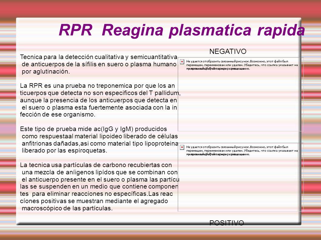 RPR Reagina plasmatica rapida POSITIVO NEGATIVO Tecnica para la detección cualitativa y semicuantitativa de anticuerpos de la sífilis en suero o plasma humano por aglutinación.