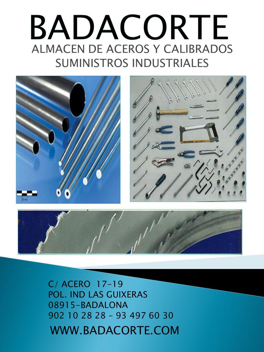 ALMACEN DE ACEROS Y CALIBRADOS SUMINISTROS INDUSTRIALES WWW.BADACORTE.COM C/ ACERO 17-19 POL. IND LAS GUIXERAS 08915-BADALONA 902 10 28 28 – 93 497 60
