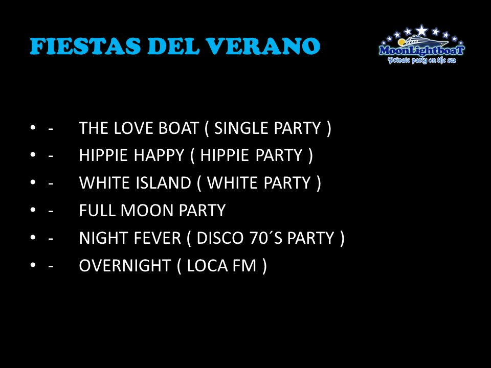 FIESTAS DEL VERANO -THE LOVE BOAT ( SINGLE PARTY ) -HIPPIE HAPPY ( HIPPIE PARTY ) -WHITE ISLAND ( WHITE PARTY ) -FULL MOON PARTY -NIGHT FEVER ( DISCO 70´S PARTY ) -OVERNIGHT ( LOCA FM )