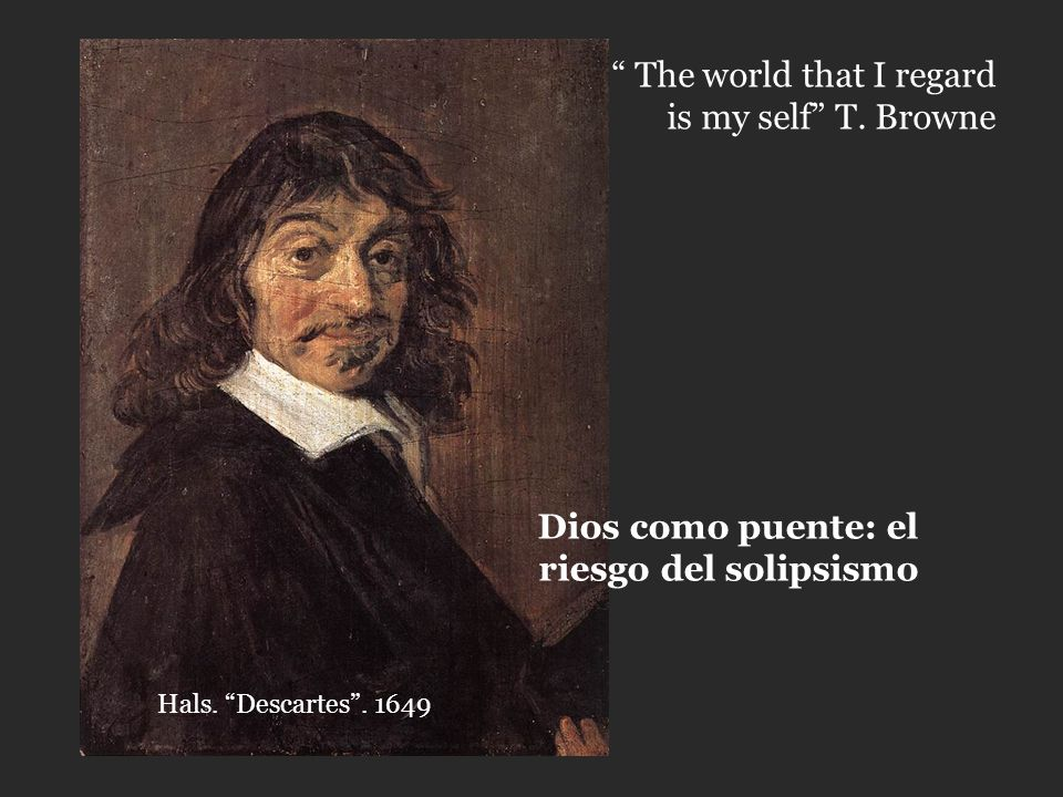 Hals.Descartes. 1649 The world that I regard is my self T.