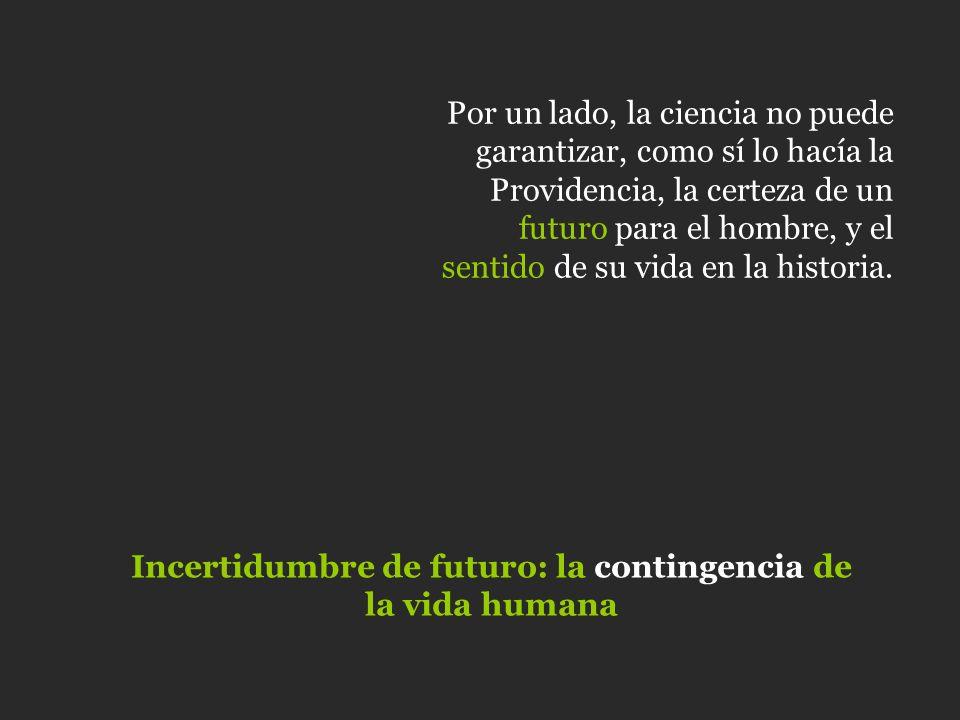Por un lado, la ciencia no puede garantizar, como sí lo hacía la Providencia, la certeza de un futuro para el hombre, y el sentido de su vida en la hi