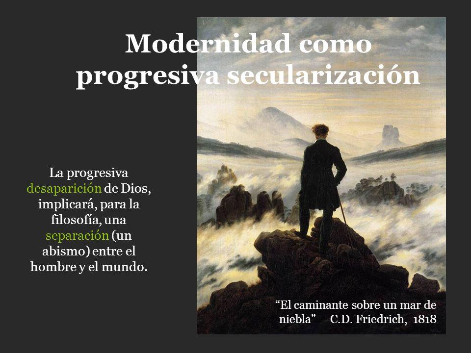 La progresiva desaparición de Dios, implicará, para la filosofía, una separación (un abismo) entre el hombre y el mundo. Modernidad como progresiva se