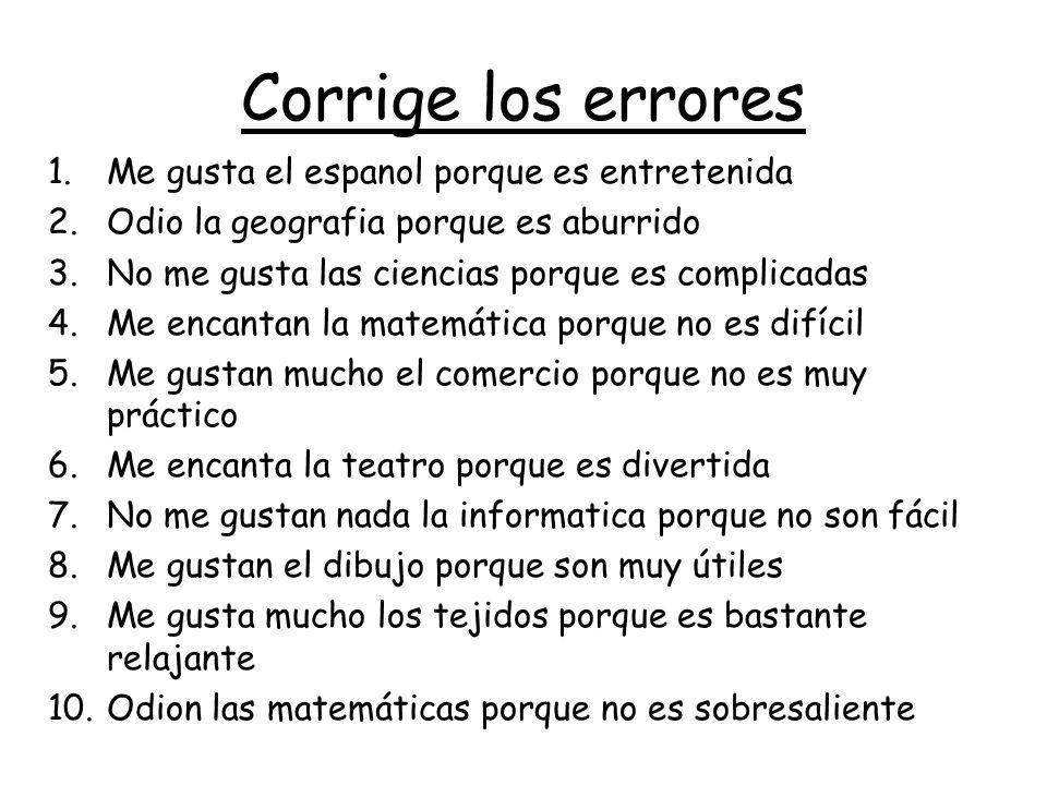 Corrige los errores 1.Me gusta el espanol porque es entretenida 2.Odio la geografia porque es aburrido 3.No me gusta las ciencias porque es complicada