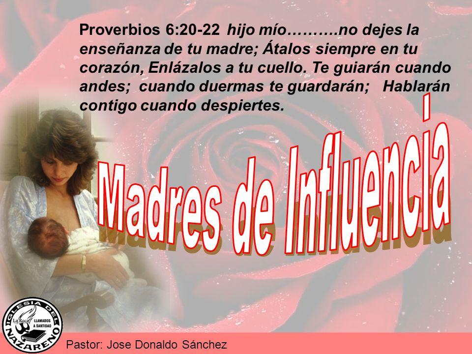 Pastor: Jose Donaldo Sánchez Proverbios 6:20-22 hijo mío……….no dejes la enseñanza de tu madre; Átalos siempre en tu corazón, Enlázalos a tu cuello. Te