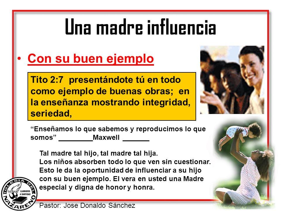Pastor: Jose Donaldo Sánchez Una madre influencia Con su buen ejemplo Tito 2:7 presentándote tú en todo como ejemplo de buenas obras; en la enseñanza