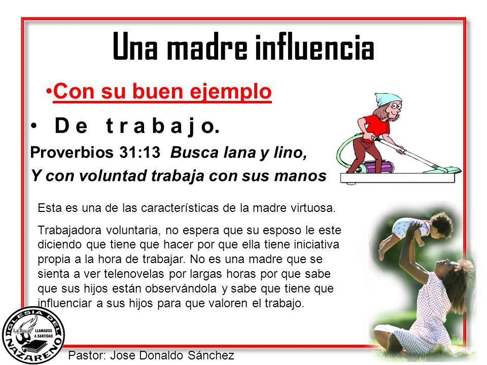 Pastor: Jose Donaldo Sánchez Una madre influencia D e t r a b a j o. Proverbios 31:13 Busca lana y lino, Y con voluntad trabaja con sus manos Con su b