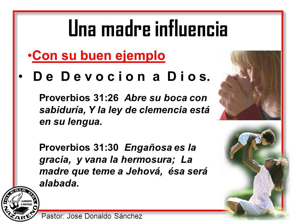 Pastor: Jose Donaldo Sánchez Una madre influencia D e D e v o c i o n a D i o s. Con su buen ejemplo Proverbios 31:26 Abre su boca con sabiduría, Y la