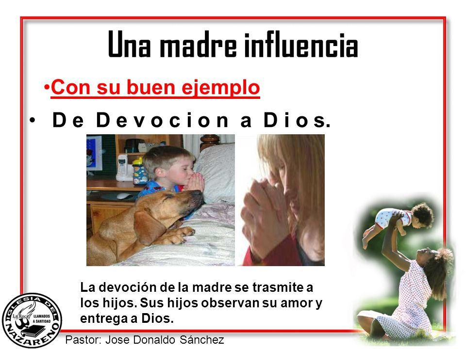 Pastor: Jose Donaldo Sánchez Una madre influencia D e D e v o c i o n a D i o s. Con su buen ejemplo La devoción de la madre se trasmite a los hijos.