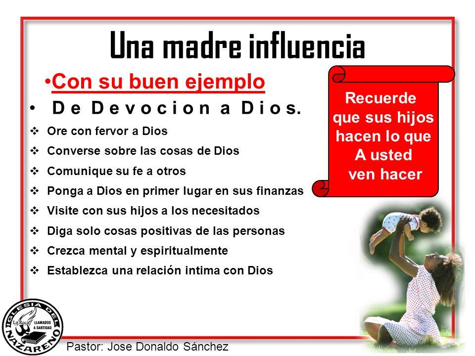 Pastor: Jose Donaldo Sánchez Una madre influencia D e D e v o c i o n a D i o s. Ore con fervor a Dios Converse sobre las cosas de Dios Comunique su f