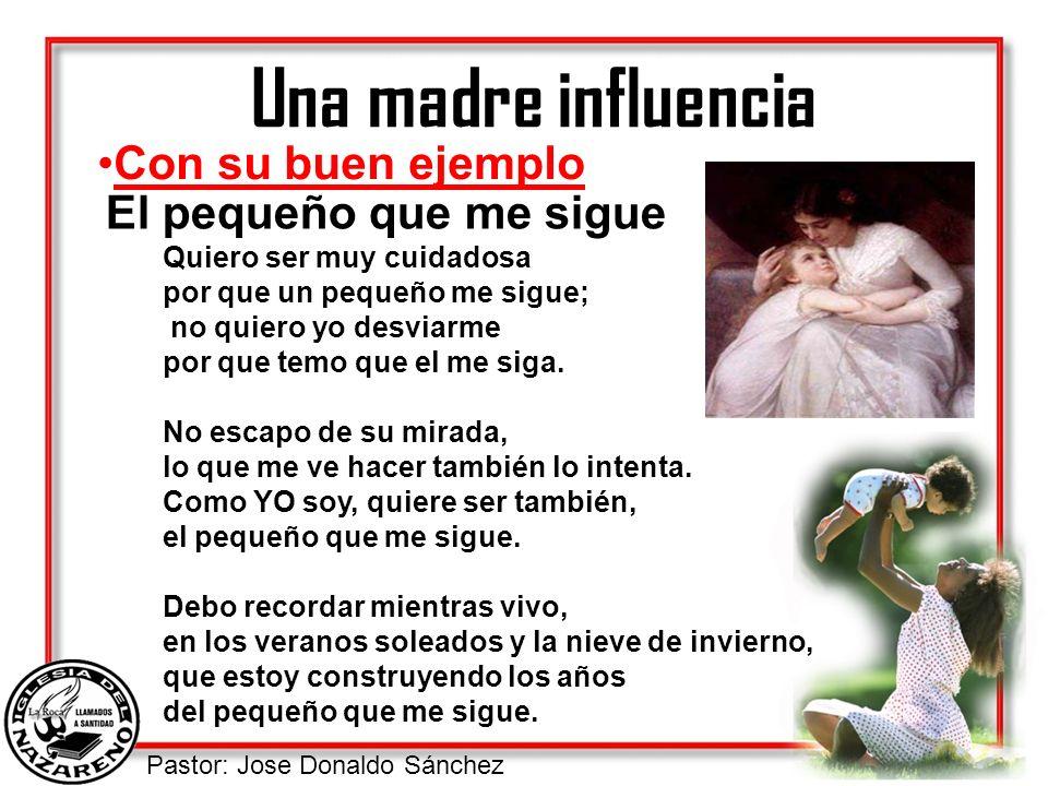 Pastor: Jose Donaldo Sánchez Una madre influencia Con su buen ejemplo El pequeño que me sigue Quiero ser muy cuidadosa por que un pequeño me sigue; no