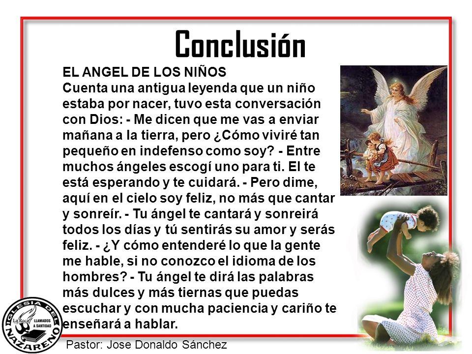 Pastor: Jose Donaldo Sánchez Conclusión EL ANGEL DE LOS NIÑOS Cuenta una antigua leyenda que un niño estaba por nacer, tuvo esta conversación con Dios
