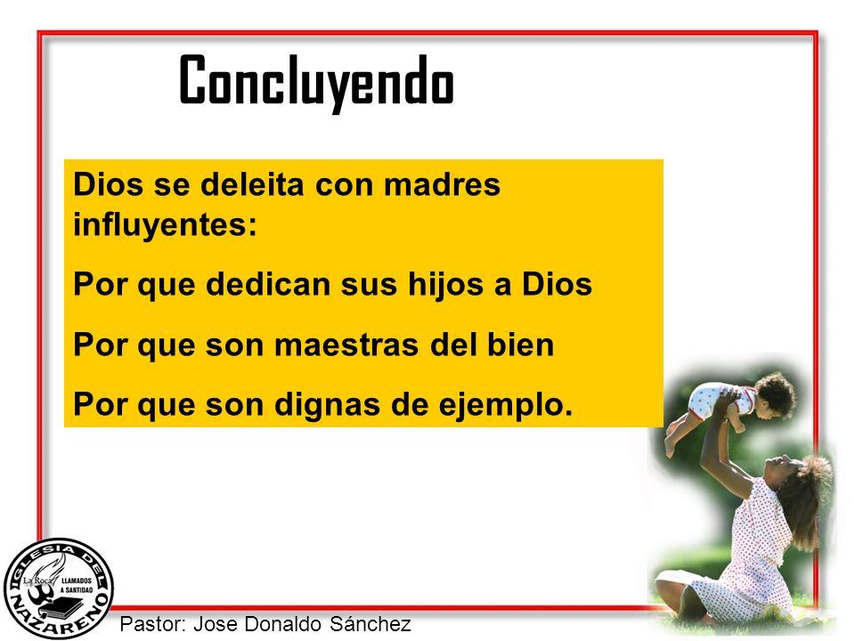 Pastor: Jose Donaldo Sánchez Concluyendo Dios se deleita con madres influyentes: Por que dedican sus hijos a Dios Por que son maestras del bien Por qu