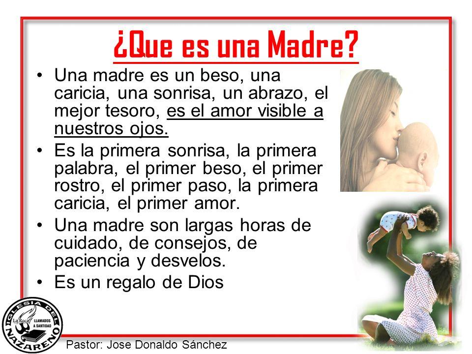 Pastor: Jose Donaldo Sánchez ¿Que es una Madre? Una madre es un beso, una caricia, una sonrisa, un abrazo, el mejor tesoro, es el amor visible a nuest