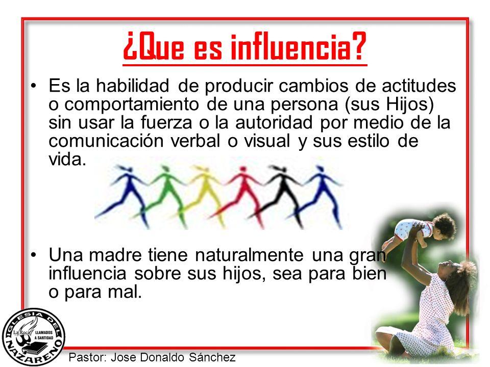 Pastor: Jose Donaldo Sánchez ¿Que es influencia? Es la habilidad de producir cambios de actitudes o comportamiento de una persona (sus Hijos) sin usar