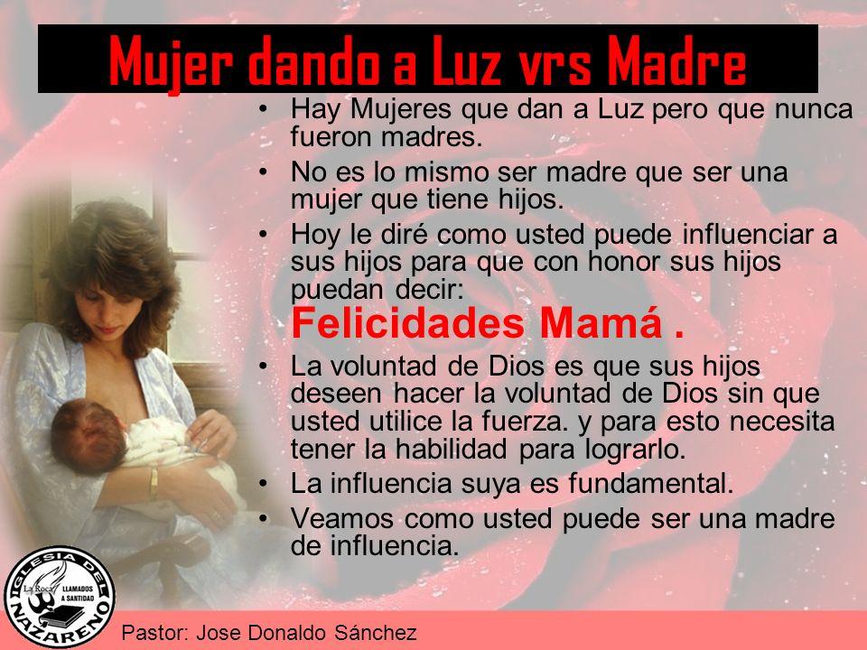 Pastor: Jose Donaldo Sánchez Mujer dando a Luz vrs Madre Hay Mujeres que dan a Luz pero que nunca fueron madres. No es lo mismo ser madre que ser una