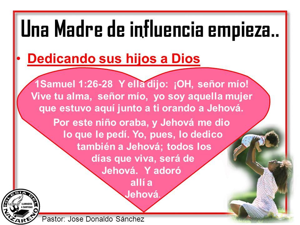 Pastor: Jose Donaldo Sánchez Una Madre de influencia empieza.. Dedicando sus hijos a Dios 1Samuel 1:26-28 Y ella dijo: ¡OH, señor mío! Vive tu alma, s