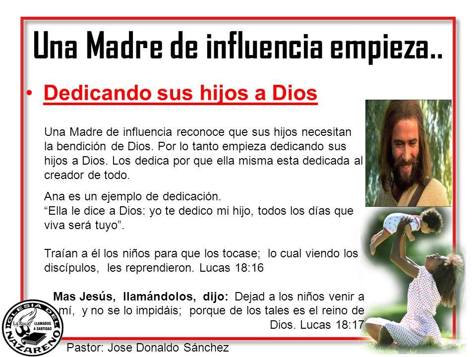 Pastor: Jose Donaldo Sánchez Una Madre de influencia empieza.. Dedicando sus hijos a Dios Una Madre de influencia reconoce que sus hijos necesitan la