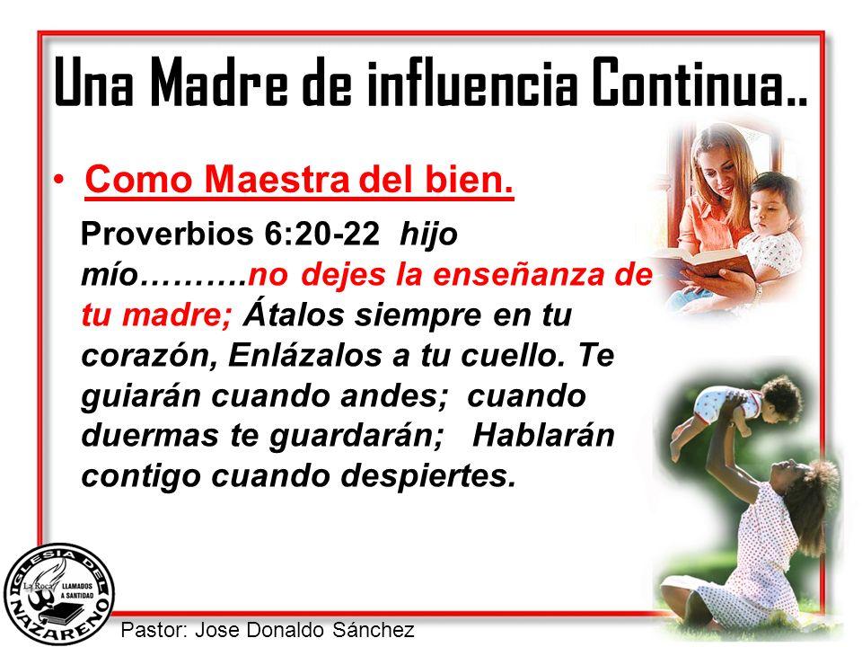 Pastor: Jose Donaldo Sánchez Una Madre de influencia Continua.. Como Maestra del bien. Proverbios 6:20-22 hijo mío……….no dejes la enseñanza de tu madr