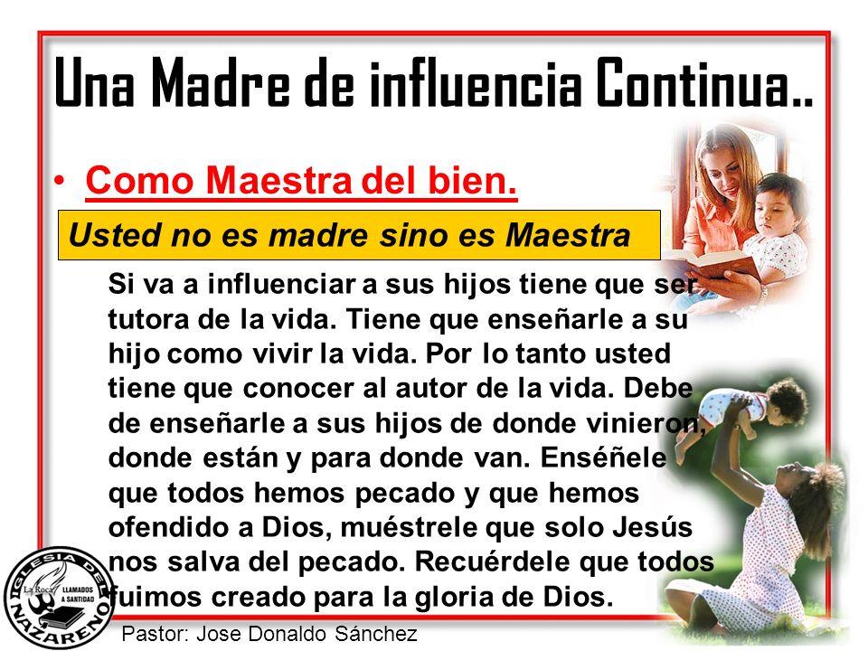 Pastor: Jose Donaldo Sánchez Una Madre de influencia Continua.. Como Maestra del bien. Usted no es madre sino es Maestra Si va a influenciar a sus hij