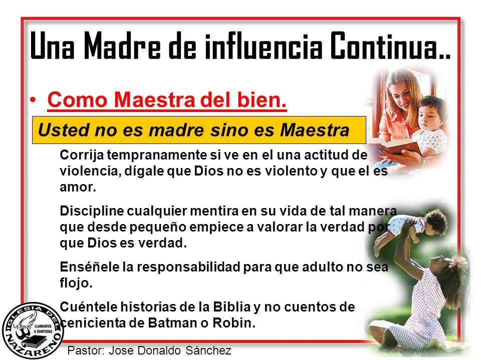Pastor: Jose Donaldo Sánchez Una Madre de influencia Continua.. Como Maestra del bien. Usted no es madre sino es Maestra Corrija tempranamente si ve e