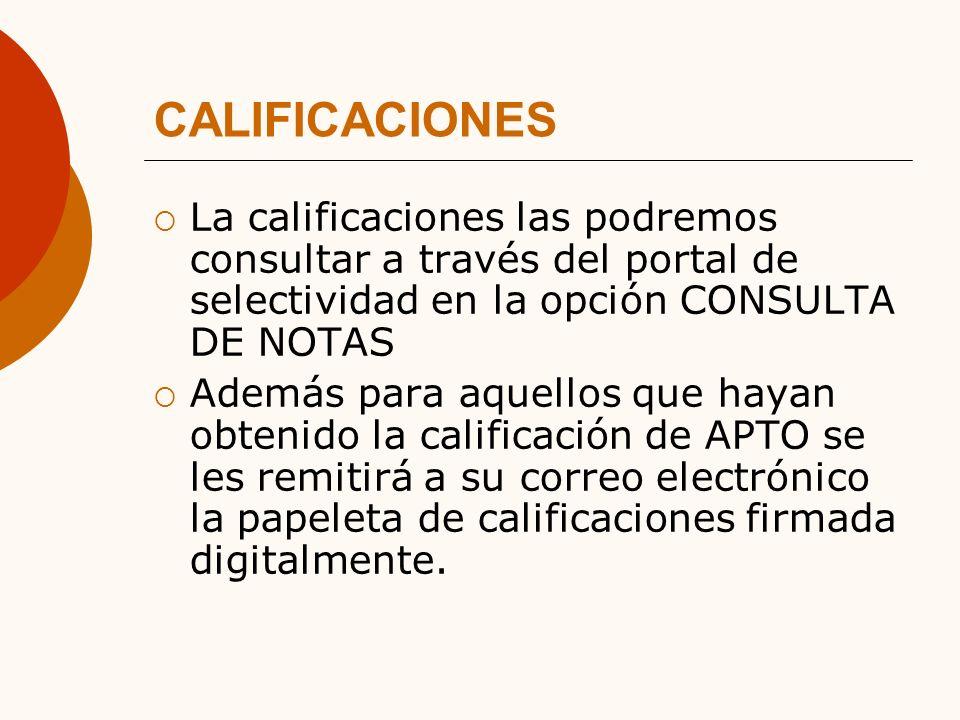 CALIFICACIONES La calificaciones las podremos consultar a través del portal de selectividad en la opción CONSULTA DE NOTAS Además para aquellos que hayan obtenido la calificación de APTO se les remitirá a su correo electrónico la papeleta de calificaciones firmada digitalmente.
