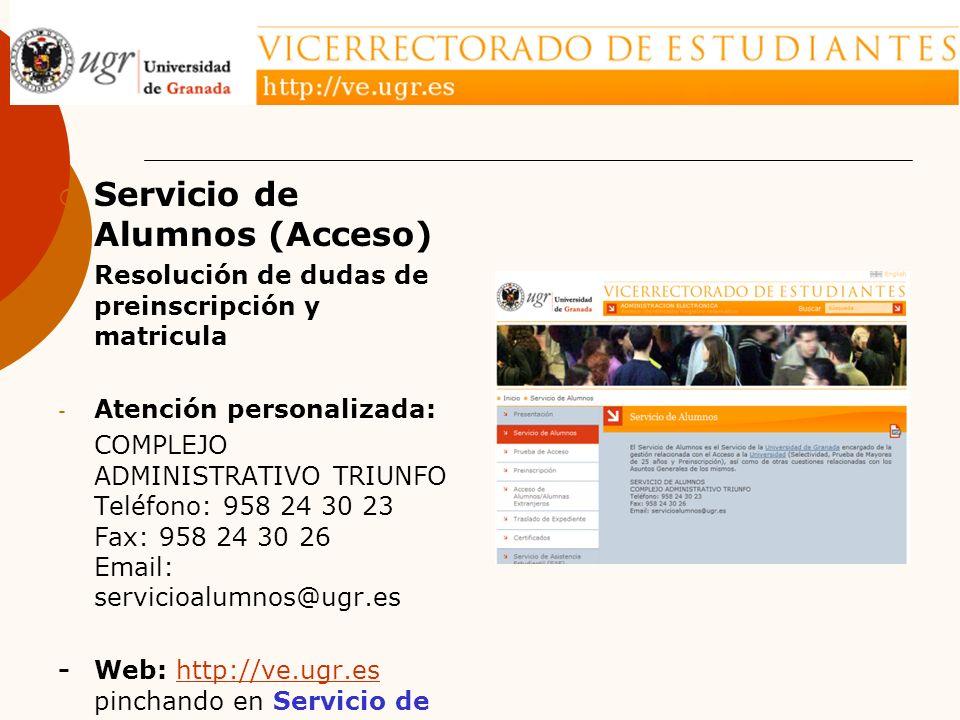 Servicio de Alumnos (Acceso) - Resolución de dudas de preinscripción y matricula - Atención personalizada: COMPLEJO ADMINISTRATIVO TRIUNFO Teléfono: 958 24 30 23 Fax: 958 24 30 26 Email: servicioalumnos@ugr.es - Web: http://ve.ugr.es pinchando en Servicio de Alumnoshttp://ve.ugr.es
