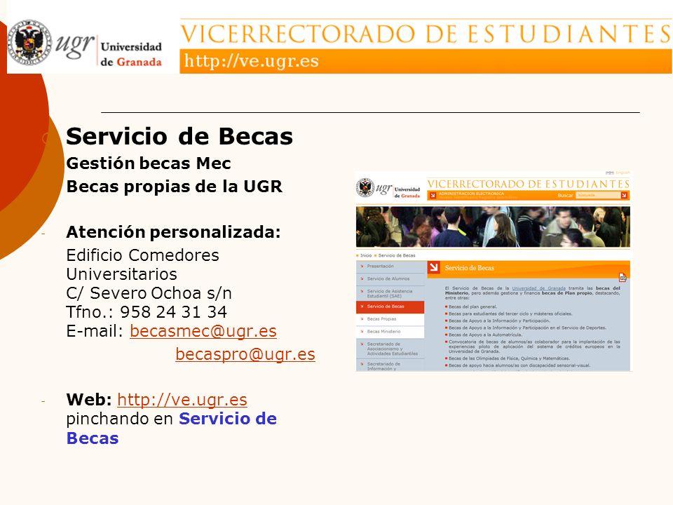 Servicio de Becas - Gestión becas Mec - Becas propias de la UGR - Atención personalizada: Edificio Comedores Universitarios C/ Severo Ochoa s/n Tfno.: 958 24 31 34 E-mail: becasmec@ugr.esbecasmec@ugr.es becaspro@ugr.es - Web: http://ve.ugr.es pinchando en Servicio de Becashttp://ve.ugr.es