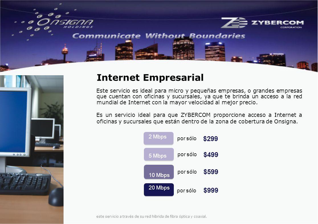 2 Mbps 5 Mbps 10 Mbps 20 Mbps por sólo $499 $599 $999 Este servicio es ideal para micro y pequeñas empresas, o grandes empresas que cuentan con oficinas y sucursales, ya que te brinda un acceso a la red mundial de Internet con la mayor velocidad al mejor precio.