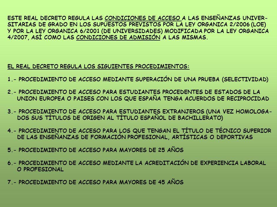 ESTE REAL DECRETO REGULA LAS CONDICIONES DE ACCESO A LAS ENSEÑANZAS UNIVER- SITARIAS DE GRADO EN LOS SUPUESTOS PREVISTOS POR LA LEY ORGANICA 2/2006 (LOE) Y POR LA LEY ORGANICA 6/2001 (DE UNIVERSIDADES) MODIFICADA POR LA LEY ORGANICA 4/2007, ASÍ COMO LAS CONDICIONES DE ADMISIÓN A LAS MISMAS.