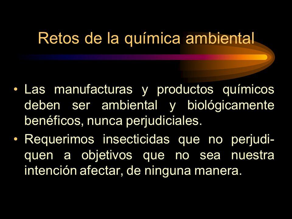 Retos de la química ambiental Las manufacturas y productos químicos deben ser ambiental y biológicamente benéficos, nunca perjudiciales.