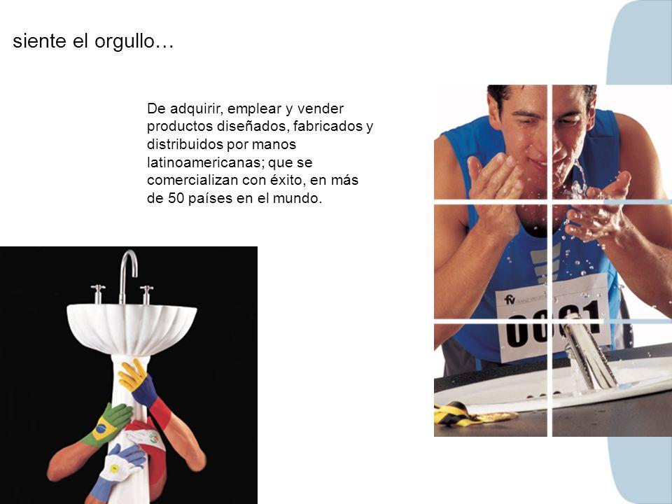 siente el orgullo… De adquirir, emplear y vender productos diseñados, fabricados y distribuidos por manos latinoamericanas; que se comercializan con é