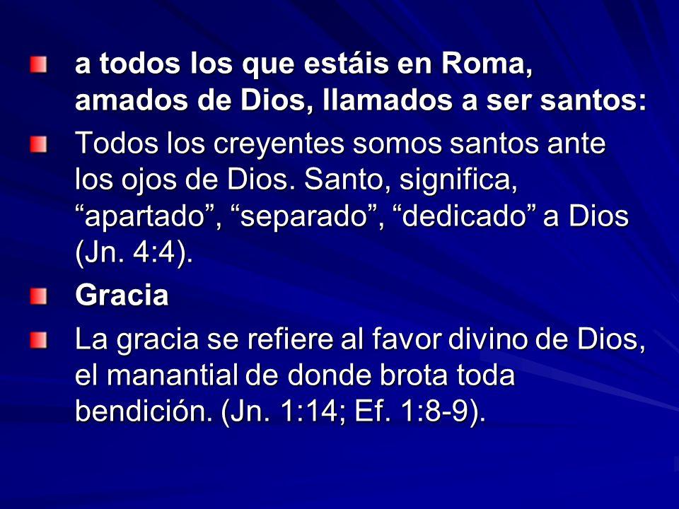 a todos los que estáis en Roma, amados de Dios, llamados a ser santos: Todos los creyentes somos santos ante los ojos de Dios. Santo, significa, apart