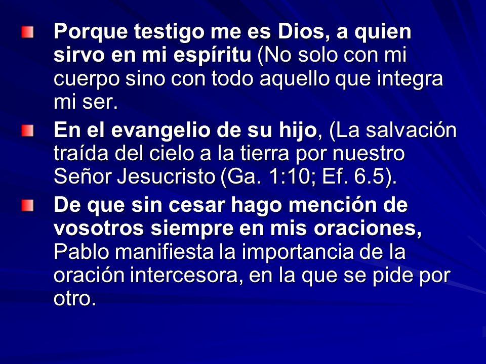 Porque testigo me es Dios, a quien sirvo en mi espíritu (No solo con mi cuerpo sino con todo aquello que integra mi ser. En el evangelio de su hijo, (
