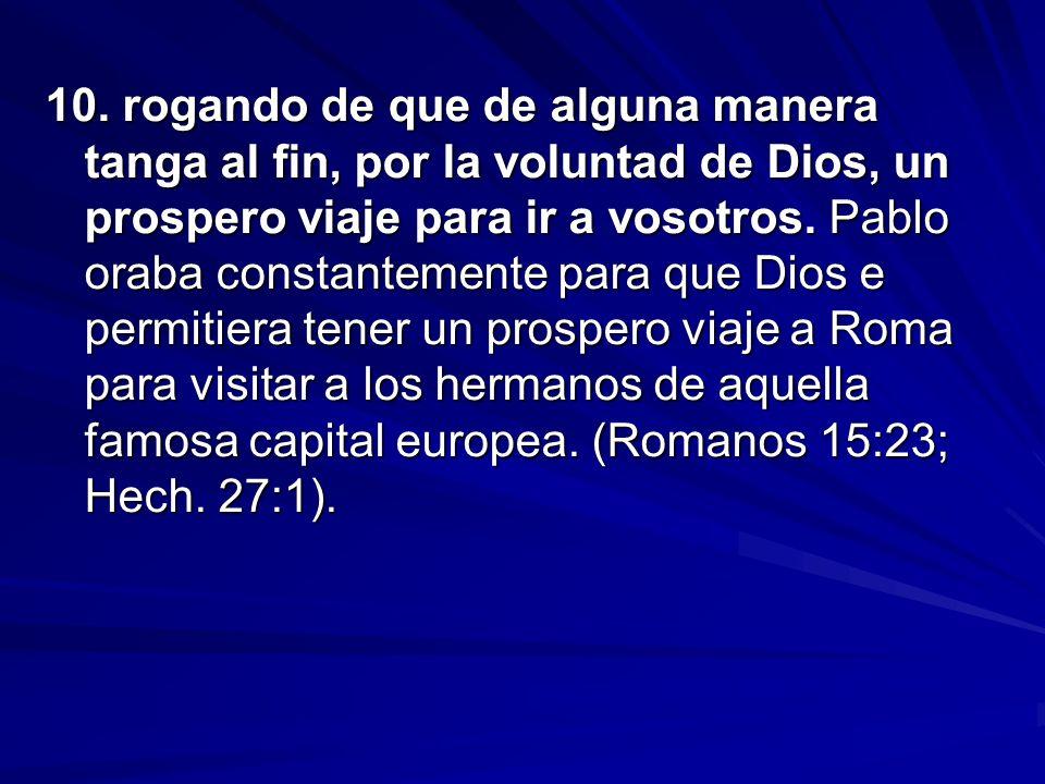 10. rogando de que de alguna manera tanga al fin, por la voluntad de Dios, un prospero viaje para ir a vosotros. Pablo oraba constantemente para que D