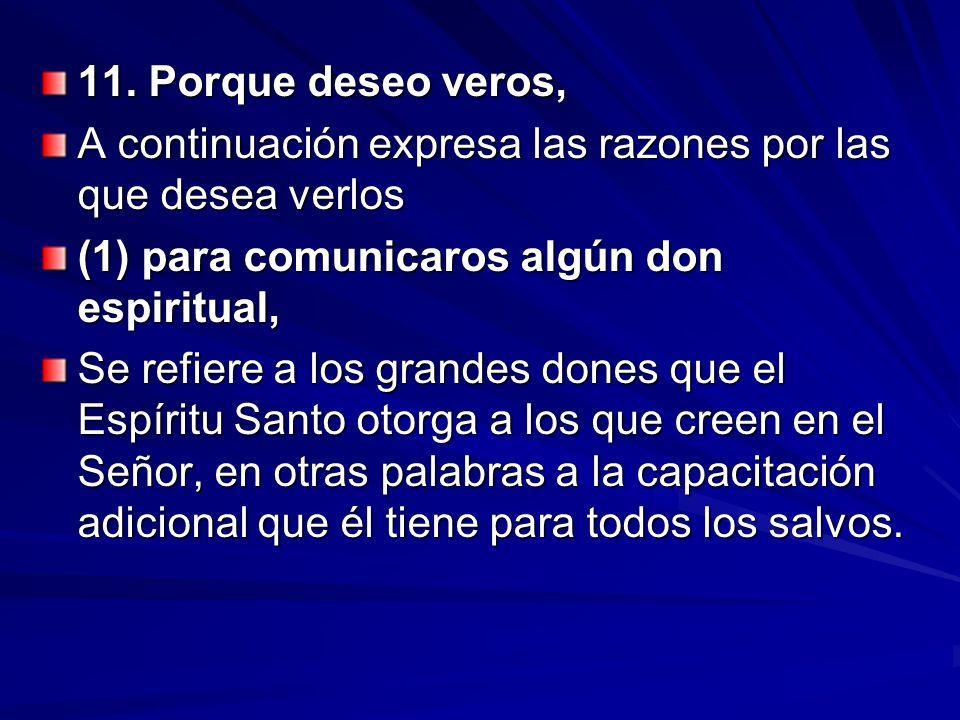 11. Porque deseo veros, A continuación expresa las razones por las que desea verlos (1) para comunicaros algún don espiritual, Se refiere a los grande
