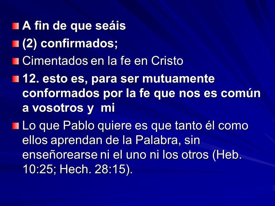 A fin de que seáis (2) confirmados; Cimentados en la fe en Cristo 12. esto es, para ser mutuamente conformados por la fe que nos es común a vosotros y