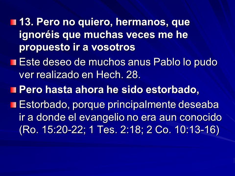 13. Pero no quiero, hermanos, que ignoréis que muchas veces me he propuesto ir a vosotros Este deseo de muchos anus Pablo lo pudo ver realizado en Hec