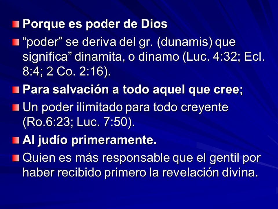 Porque es poder de Dios poder se deriva del gr. (dunamis) que significa dinamita, o dinamo (Luc. 4:32; Ecl. 8:4; 2 Co. 2:16). Para salvación a todo aq