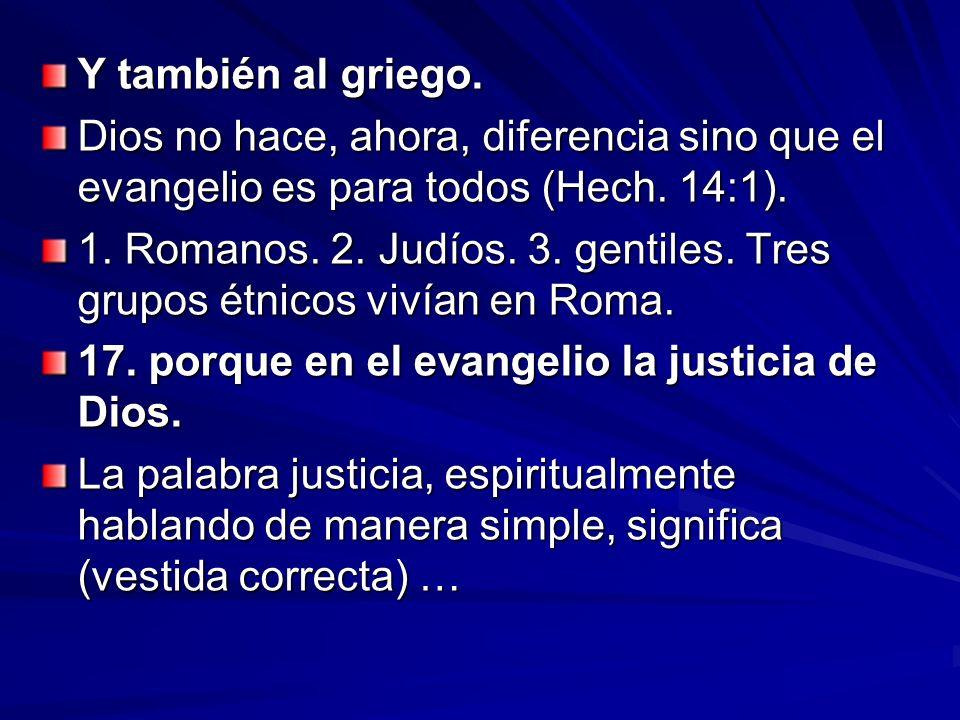 Y también al griego. Dios no hace, ahora, diferencia sino que el evangelio es para todos (Hech. 14:1). 1. Romanos. 2. Judíos. 3. gentiles. Tres grupos
