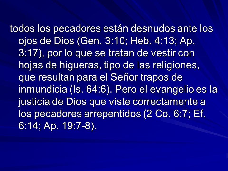 todos los pecadores están desnudos ante los ojos de Dios (Gen. 3:10; Heb. 4:13; Ap. 3:17), por lo que se tratan de vestir con hojas de higueras, tipo