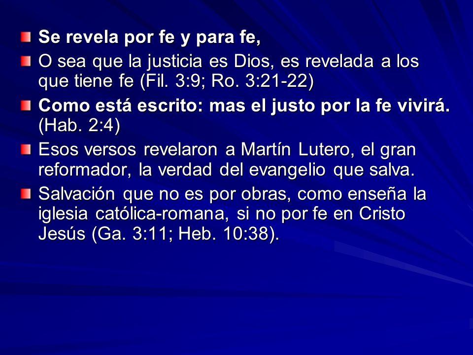 Se revela por fe y para fe, O sea que la justicia es Dios, es revelada a los que tiene fe (Fil. 3:9; Ro. 3:21-22) Como está escrito: mas el justo por