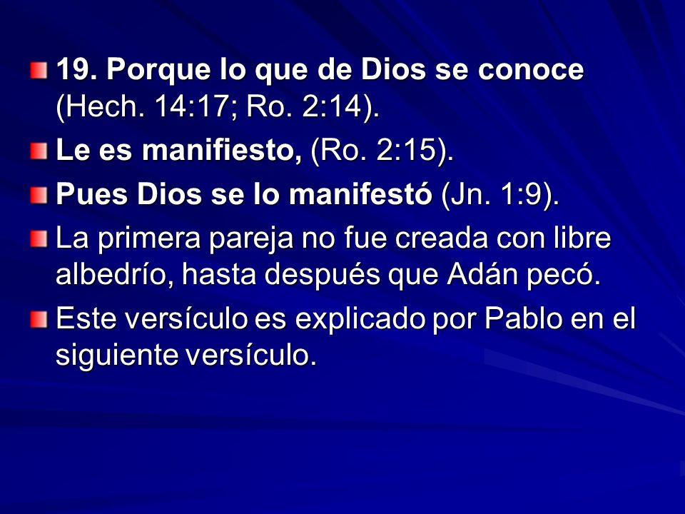 19. Porque lo que de Dios se conoce (Hech. 14:17; Ro. 2:14). Le es manifiesto, (Ro. 2:15). Pues Dios se lo manifestó (Jn. 1:9). La primera pareja no f