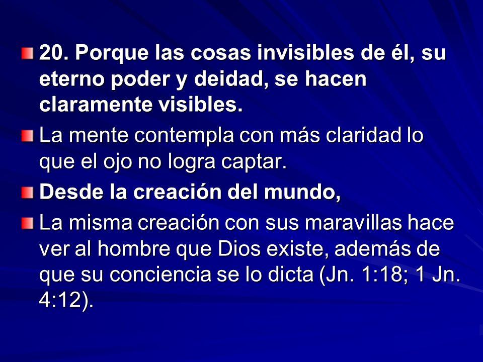 20. Porque las cosas invisibles de él, su eterno poder y deidad, se hacen claramente visibles. La mente contempla con más claridad lo que el ojo no lo