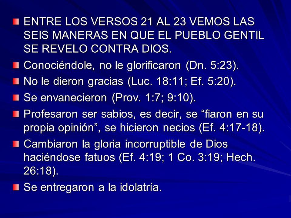 ENTRE LOS VERSOS 21 AL 23 VEMOS LAS SEIS MANERAS EN QUE EL PUEBLO GENTIL SE REVELO CONTRA DIOS. Conociéndole, no le glorificaron (Dn. 5:23). No le die